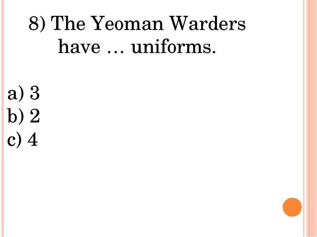 8) The Yeoman Warders have … uniforms. a) 3 b) 2 c) 4