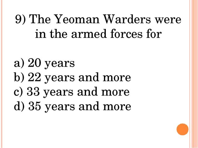 9) The Yeoman Warders were in the armed forces for a) 20 years b) 22 years an...