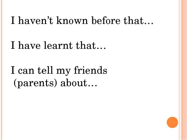 I haven't known before that… I have learnt that… I can tell my friends (paren...