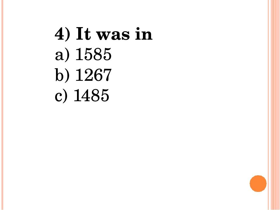4) It was in a) 1585 b) 1267 c) 1485