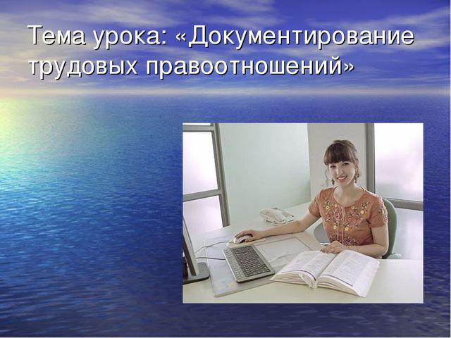 Тема урока: «Документирование трудовых правоотношений»