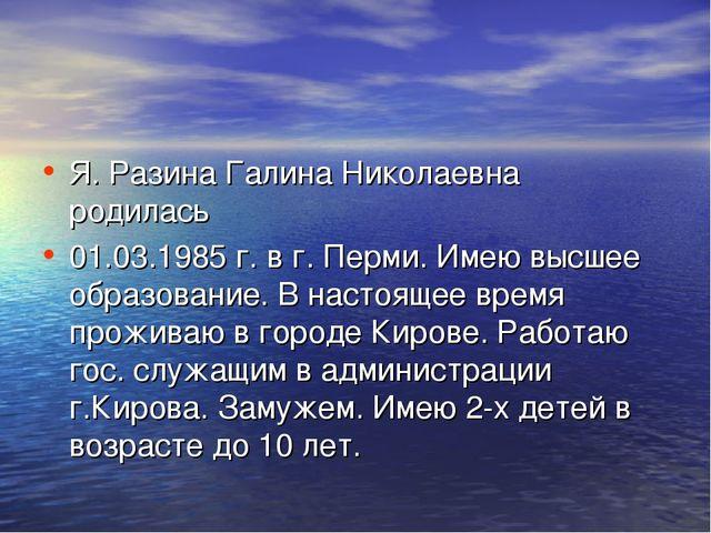 Я. Разина Галина Николаевна родилась 01.03.1985 г. в г. Перми. Имею высшее об...