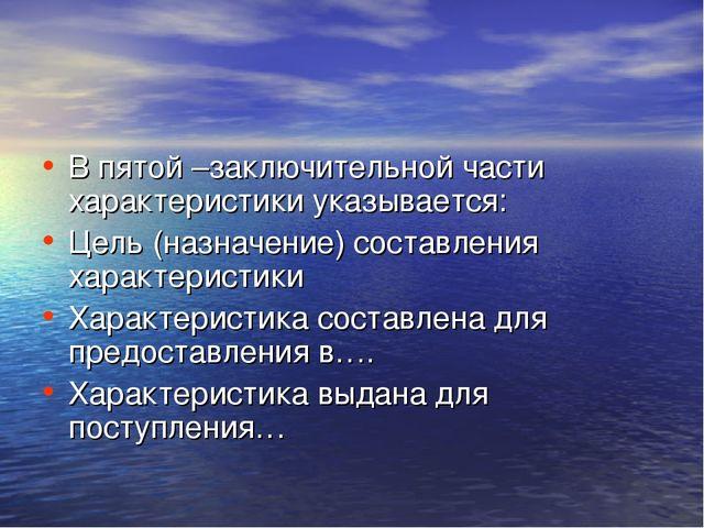 В пятой –заключительной части характеристики указывается: Цель (назначение) с...