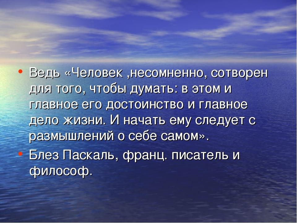 Ведь «Человек ,несомненно, сотворен для того, чтобы думать: в этом и главное...