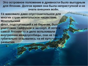 Это островное положение в древности было выгодным для Японии. Долгое время он