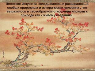 Японское искусство складывалось и развивалось в особых природных и историческ