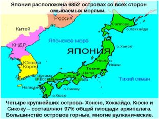 Япония расположена 6852 островах со всех сторон омываемых морями. Четыре круп
