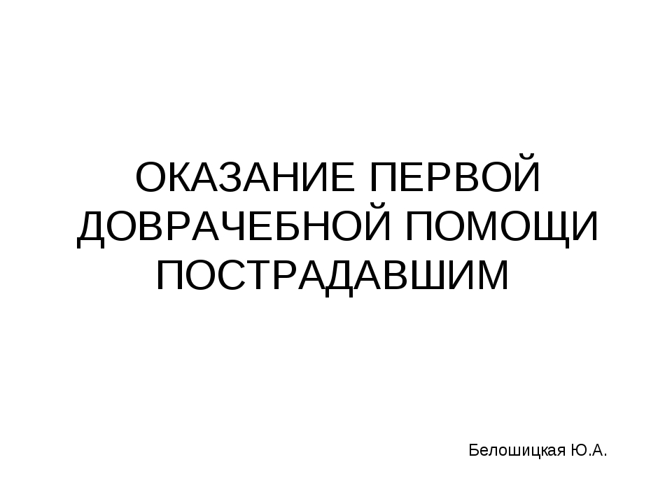 ОКАЗАНИЕ ПЕРВОЙ ДОВРАЧЕБНОЙ ПОМОЩИ ПОСТРАДАВШИМ Белошицкая Ю.А.