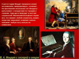 К шести годам Моцарт прекрасно играет на клавесине, импровизирует, сочиняет.