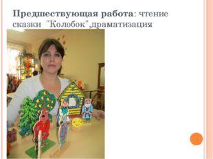 "Предшествующая работа: чтение сказки ""Колобок"",драматизация сказки"