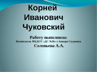 Корней Иванович Чуковский Работу выполнила: Воспитатель МБДОУ «ДС №26» г.Анже
