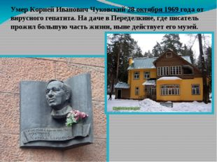 Умер Корней Иванович Чуковский 28 октября 1969 года от вирусного гепатита. На