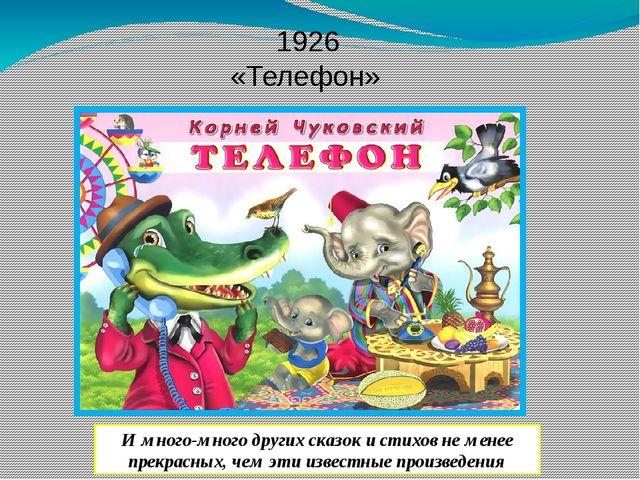 1926 «Телефон» И много-много других сказок и стихов не менее прекрасных, чем...