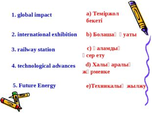 1. global impact c) Ғаламдық әсер ету 2. international exhibition 3. railway