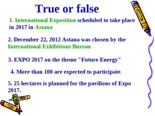 True or false 1. International Exposition scheduled to take place in 2017 in