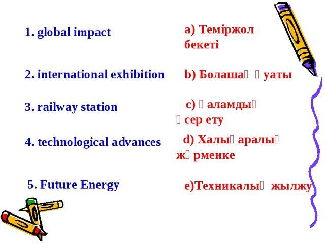 1. global impact c) Ғаламдық әсер ету 2. international exhibition 3. railway...