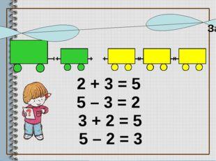 2 + 3 = 5 5 – 3 = 2 5 – 2 = 3 3 + 2 = 5 Запишите равенства к рисункам