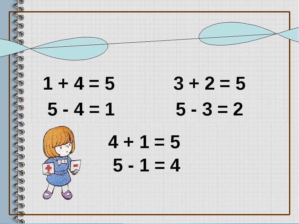 1 + 4 = 5 5 - 4 = 1 3 + 2 = 5 4 + 1 = 5 5 - 3 = 2 5 - 1 = 4 Проверьте решение