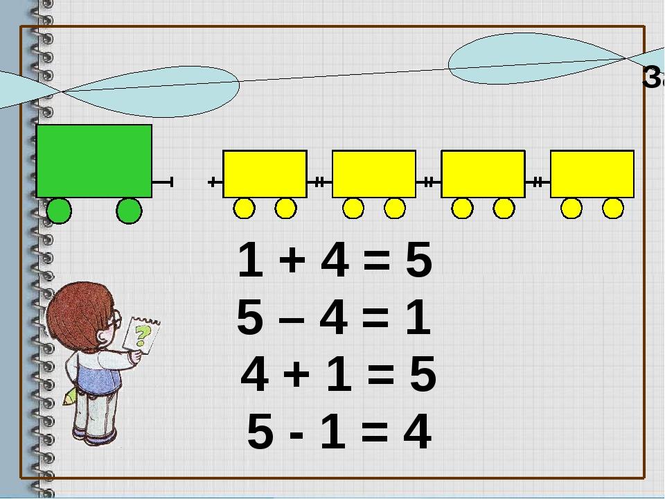 1 + 4 = 5 5 – 4 = 1 5 - 1 = 4 4 + 1 = 5 Запишите равенства к рисункам