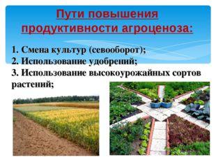 Пути повышения продуктивности агроценоза: 1. Смена культур (севооборот); 2. И