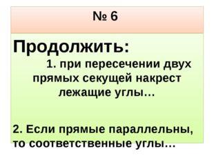 № 6 Продолжить: 1. при пересечении двух прямых секущей накрест лежащие углы…