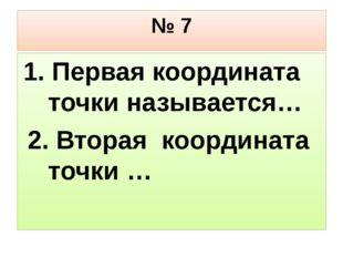 № 7 1. Первая координата точки называется… 2. Вторая координата точки …