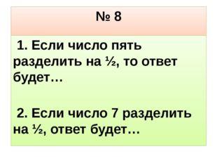 № 8 1. Если число пять разделить на ½, то ответ будет… 2. Если число 7 раздел