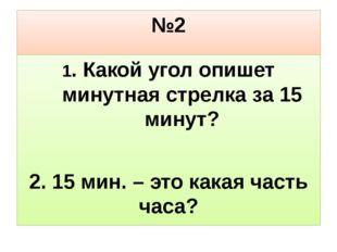 №2 1. Какой угол опишет минутная стрелка за 15 минут? 2. 15 мин. – это какая
