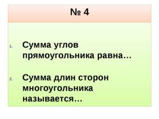 № 4 Сумма углов прямоугольника равна… Сумма длин сторон многоугольника называ