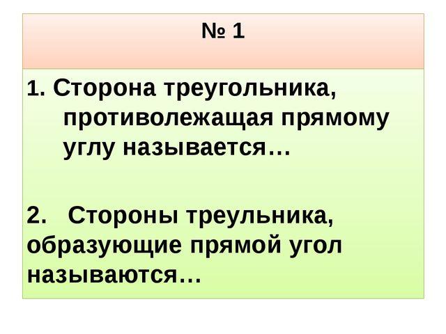 № 1 1. Сторона треугольника, противолежащая прямому углу называется… 2. Сторо...