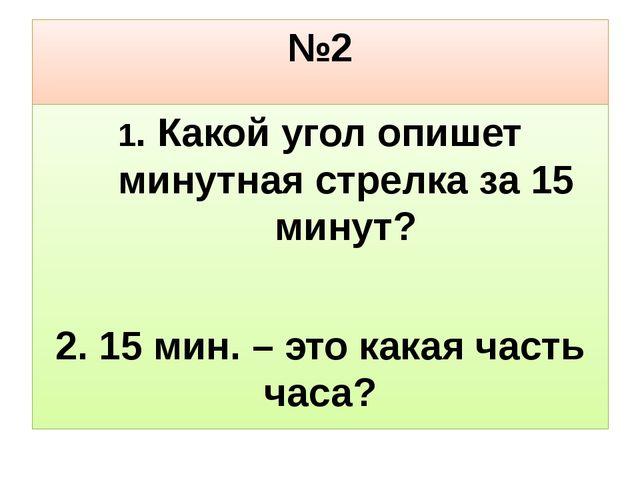 №2 1. Какой угол опишет минутная стрелка за 15 минут? 2. 15 мин. – это какая...