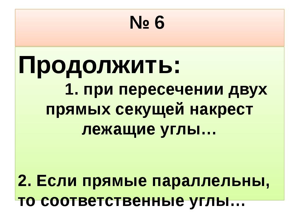 № 6 Продолжить: 1. при пересечении двух прямых секущей накрест лежащие углы…...