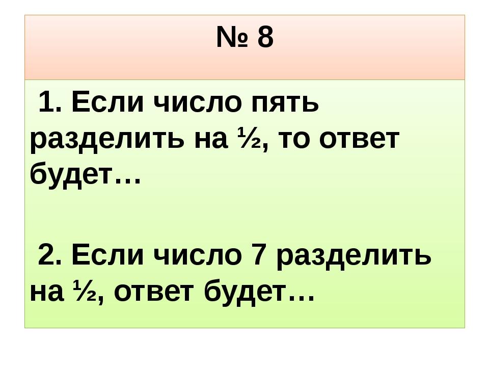 № 8 1. Если число пять разделить на ½, то ответ будет… 2. Если число 7 раздел...