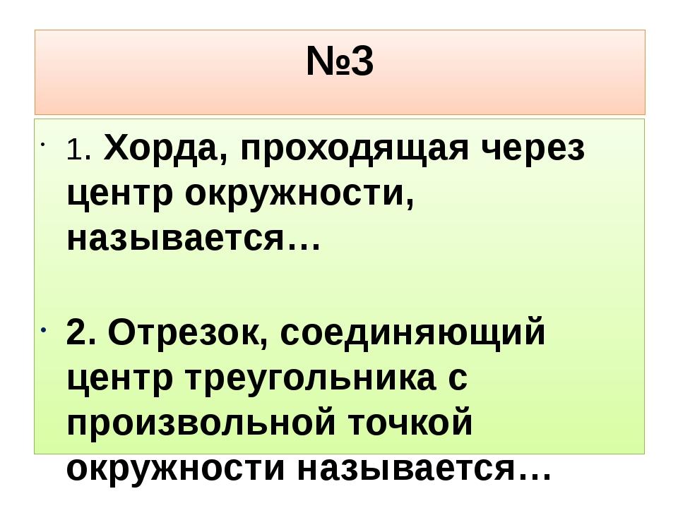 №3 1. Хорда, проходящая через центр окружности, называется… 2. Отрезок, соеди...