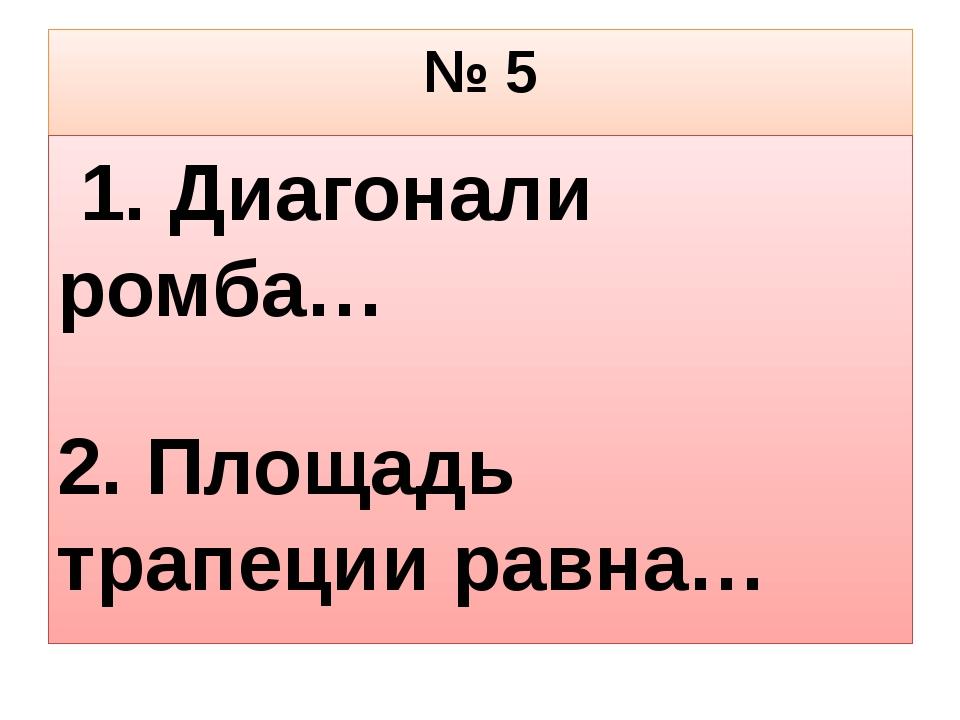 № 5 1. Диагонали ромба… 2. Площадь трапеции равна…