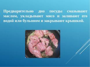 Предварительно дно посуды смазывают маслом, укладывают мясо и заливают его в