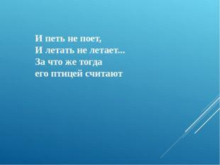 И петь не поет, И летать не летает... За что же тогда его птицей считают
