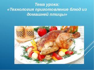 Тема урока: «Технология приготовление блюд из домашней птицы»