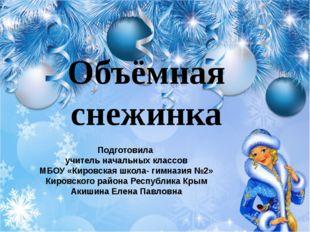 Объёмная снежинка Подготовила учитель начальных классов МБОУ «Кировская школа