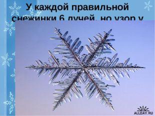 У каждой правильной снежинки 6 лучей, но узор у снежинок разный.