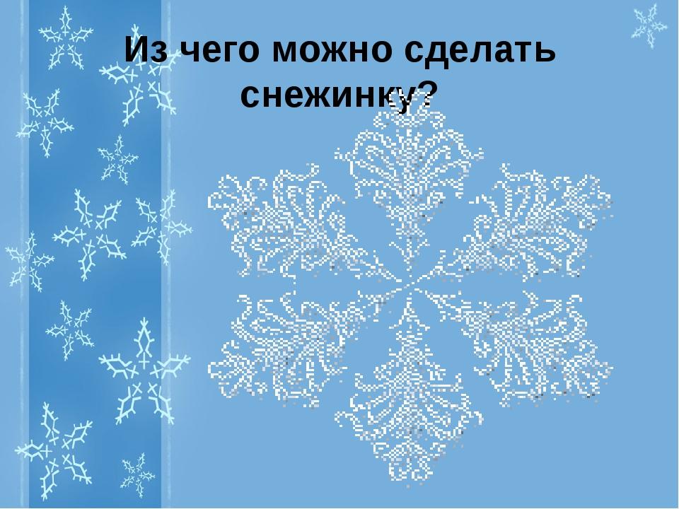 Из чего можно сделать снежинку?