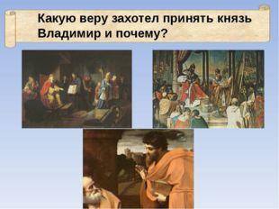 Какую веру захотел принять князь Владимир и почему?