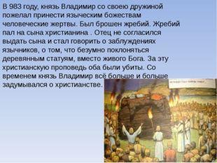 В 983 году, князь Владимир со своею дружиной пожелал принести языческим божес