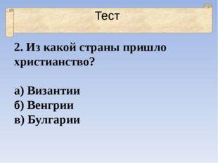 Тест 2. Из какой страны пришло христианство? а) Византии б) Венгрии в) Булгарии