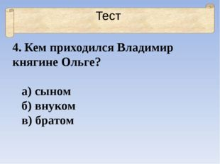 Тест 4. Кем приходился Владимир княгине Ольге? а) сыном б) внуком в) братом