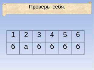 Проверь себя. 1 2 3 4 5 6 б а б б б б