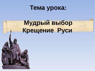 Тема урока: Мудрый выбор Крещение Руси