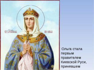 Ольга стала первым правителем Киевской Руси, принявшем крещение.