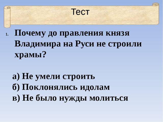 Тест Почему до правления князя Владимира на Руси не строили храмы? а) Не умел...