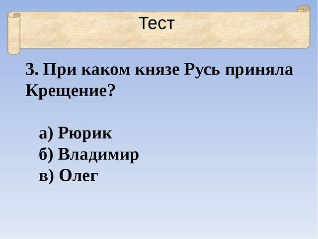 Тест 3. При каком князе Русь приняла Крещение? а) Рюрик б) Владимир в) Олег